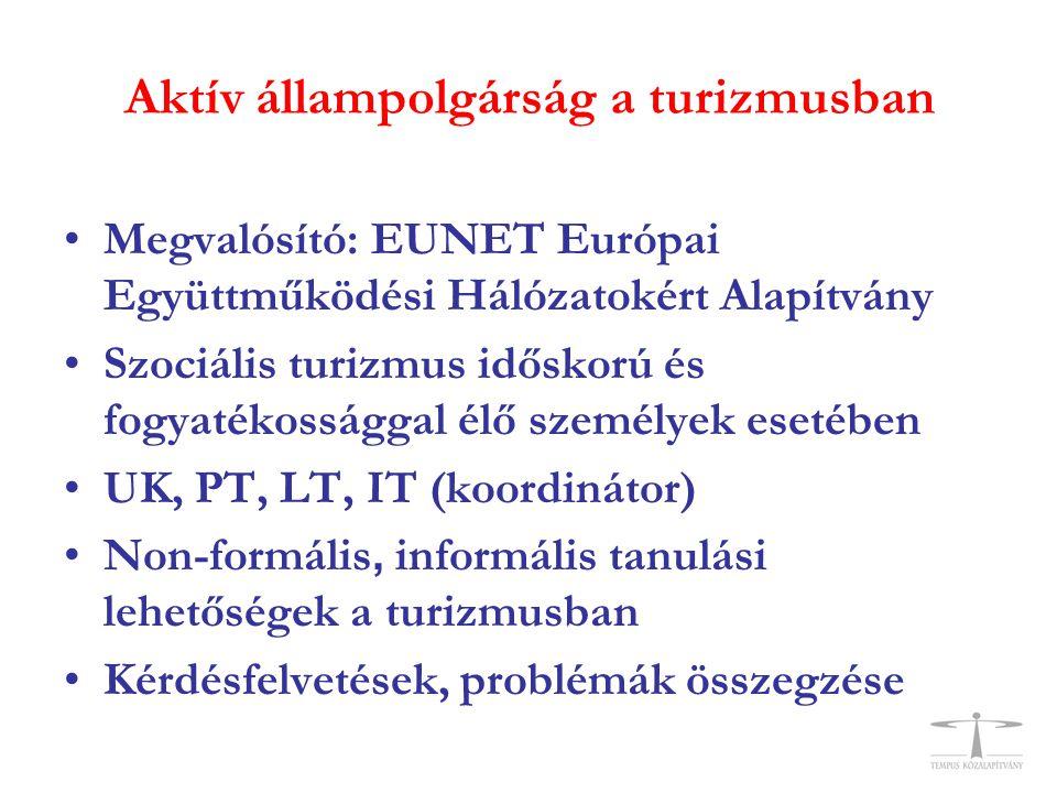 Aktív állampolgárság a turizmusban •Megvalósító: EUNET Európai Együttműködési Hálózatokért Alapítvány •Szociális turizmus időskorú és fogyatékossággal élő személyek esetében •UK, PT, LT, IT (koordinátor) •Non-formális, informális tanulási lehetőségek a turizmusban •Kérdésfelvetések, problémák összegzése