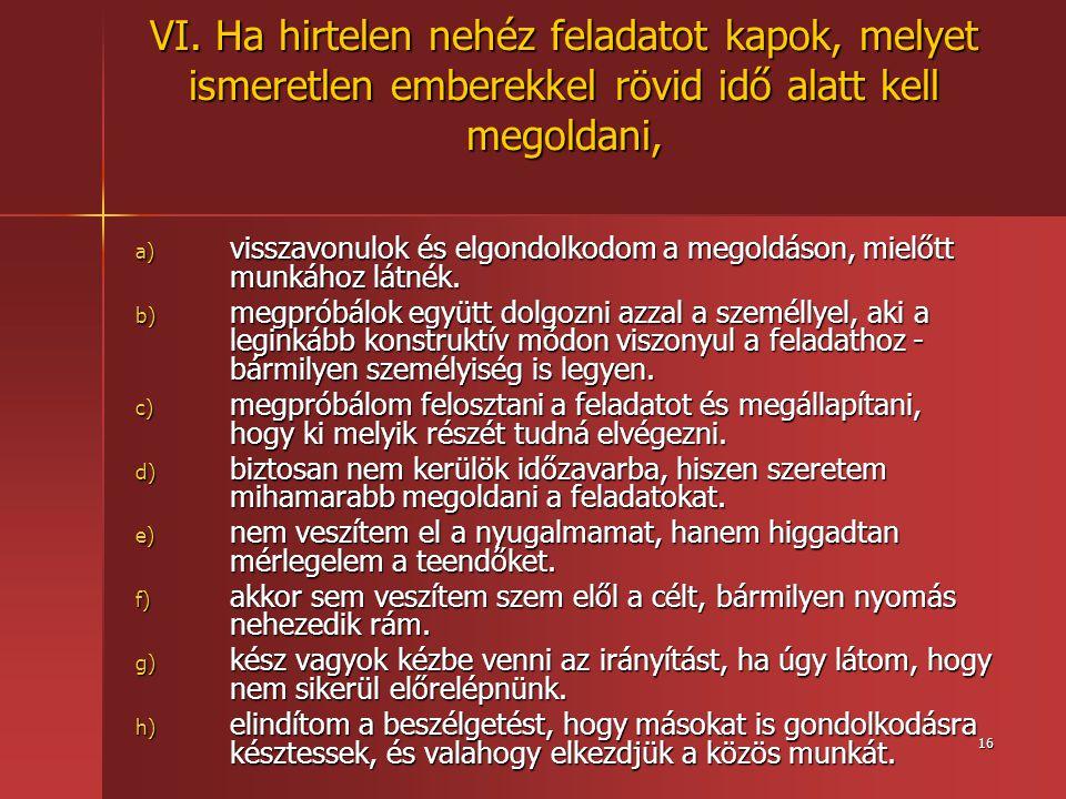 16 VI. Ha hirtelen nehéz feladatot kapok, melyet ismeretlen emberekkel rövid idő alatt kell megoldani, a) visszavonulok és elgondolkodom a megoldáson,