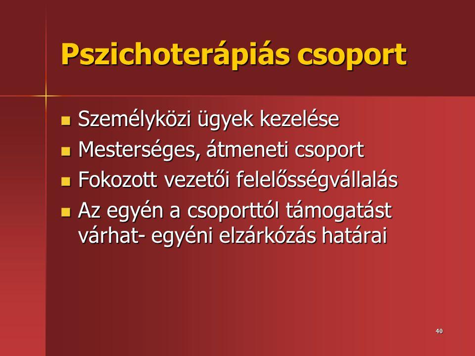 40 Pszichoterápiás csoport  Személyközi ügyek kezelése  Mesterséges, átmeneti csoport  Fokozott vezetői felelősségvállalás  Az egyén a csoporttól