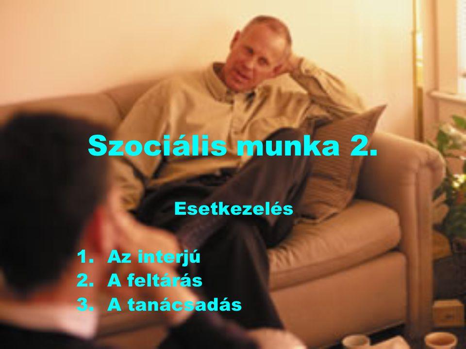 Szociális munka 2. Esetkezelés 1.Az interjú 2.A feltárás 3.A tanácsadás
