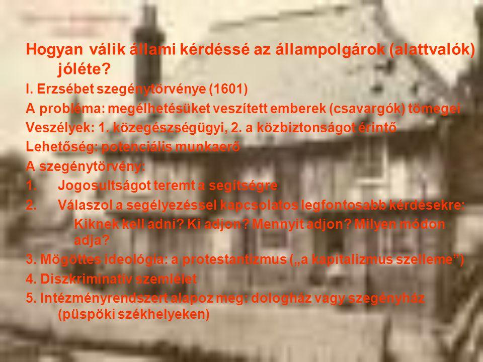 Hogyan válik állami kérdéssé az állampolgárok (alattvalók) jóléte? I. Erzsébet szegénytörvénye (1601) A probléma: megélhetésüket veszített emberek (cs