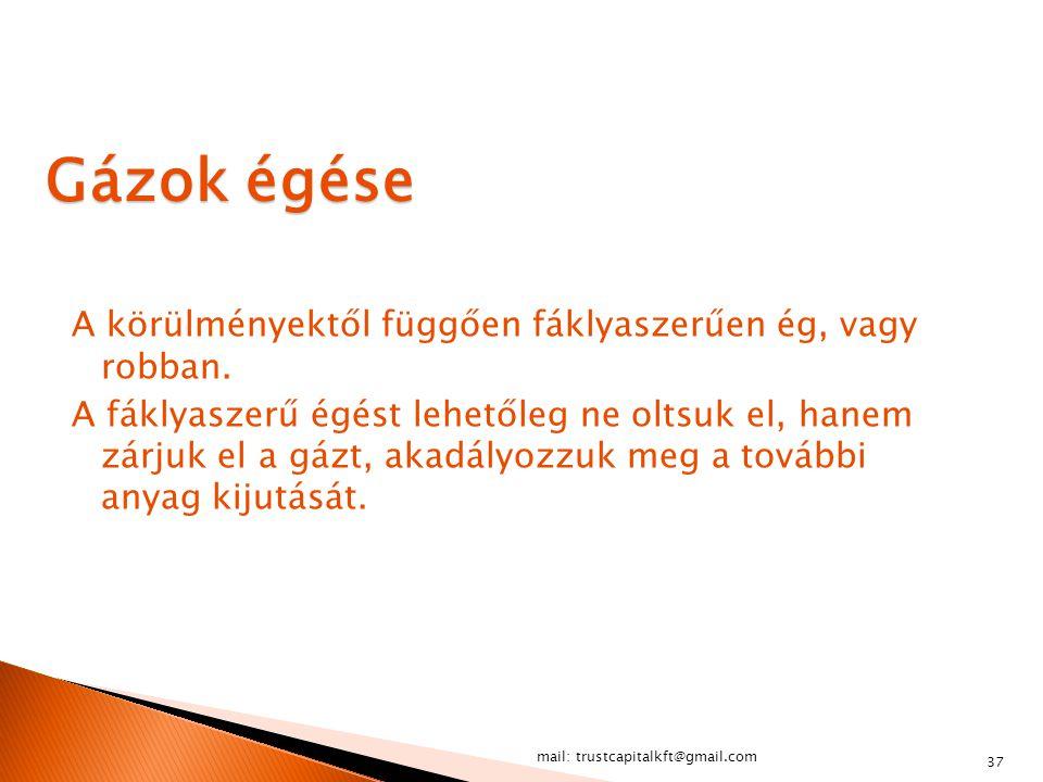 mail: trustcapitalkft@gmail.com 37 Gázok égése A körülményektől függően fáklyaszerűen ég, vagy robban. A fáklyaszerű égést lehetőleg ne oltsuk el, han
