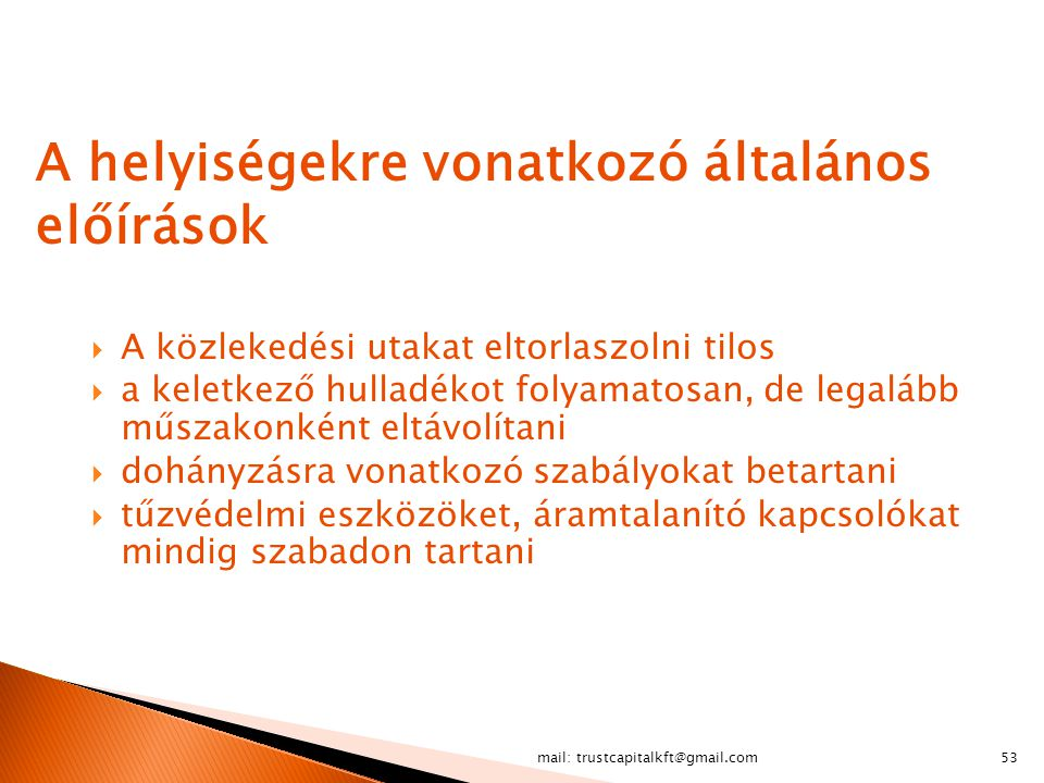 mail: trustcapitalkft@gmail.com53 A helyiségekre vonatkozó általános előírások  A közlekedési utakat eltorlaszolni tilos  a keletkező hulladékot fol