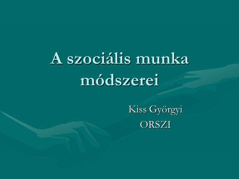 A szociális munka módszerei Kiss Györgyi ORSZI ORSZI