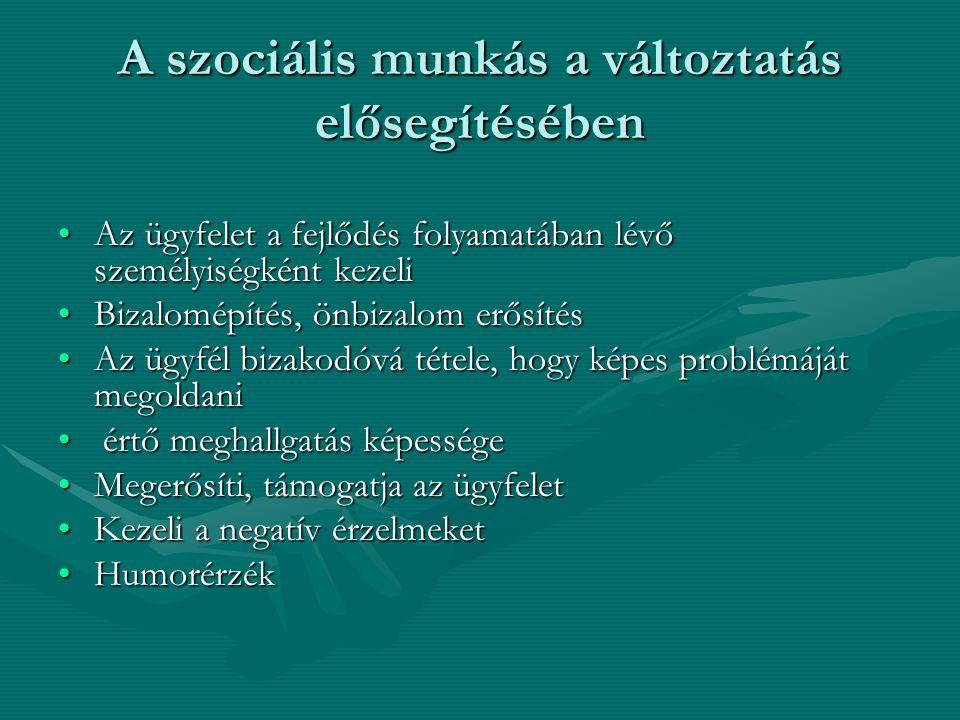 A szociális munkás a változtatás elősegítésében •Az ügyfelet a fejlődés folyamatában lévő személyiségként kezeli •Bizalomépítés, önbizalom erősítés •A