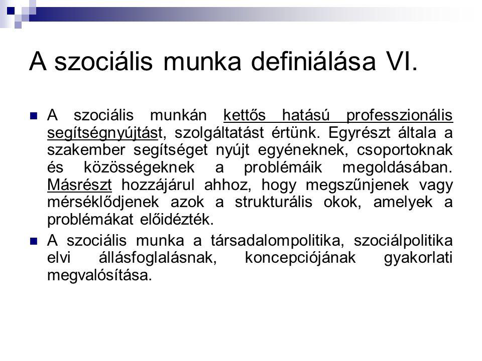 A szociális munka definiálása VI.  A szociális munkán kettős hatású professzionális segítségnyújtást, szolgáltatást értünk. Egyrészt általa a szakemb