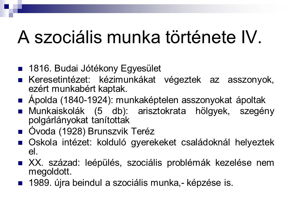 A szociális munka története IV.  1816. Budai Jótékony Egyesület  Keresetintézet: kézimunkákat végeztek az asszonyok, ezért munkabért kaptak.  Ápold