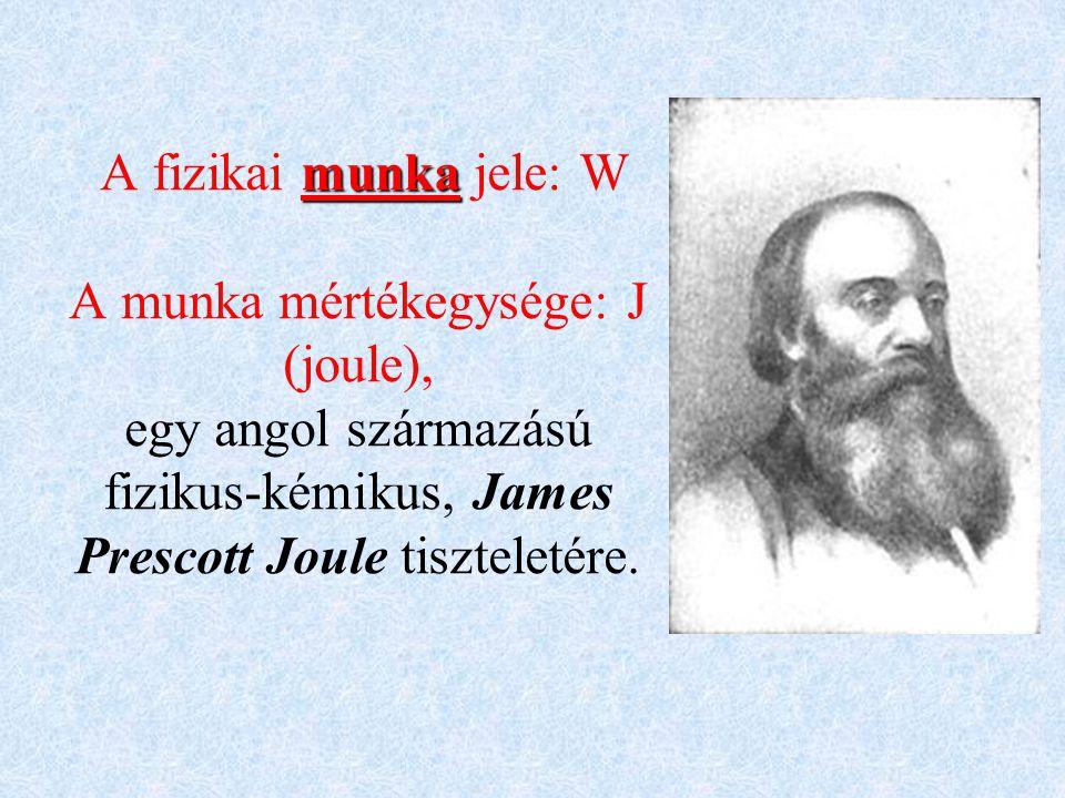 munka A fizikai munka jele: W A munka mértékegysége: J (joule), egy angol származású fizikus-kémikus, James Prescott Joule tiszteletére.