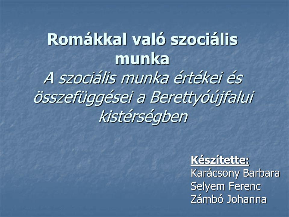 Romákkal való szociális munka A szociális munka értékei és összefüggései a Berettyóújfalui kistérségben Készítette: Karácsony Barbara Selyem Ferenc Zá