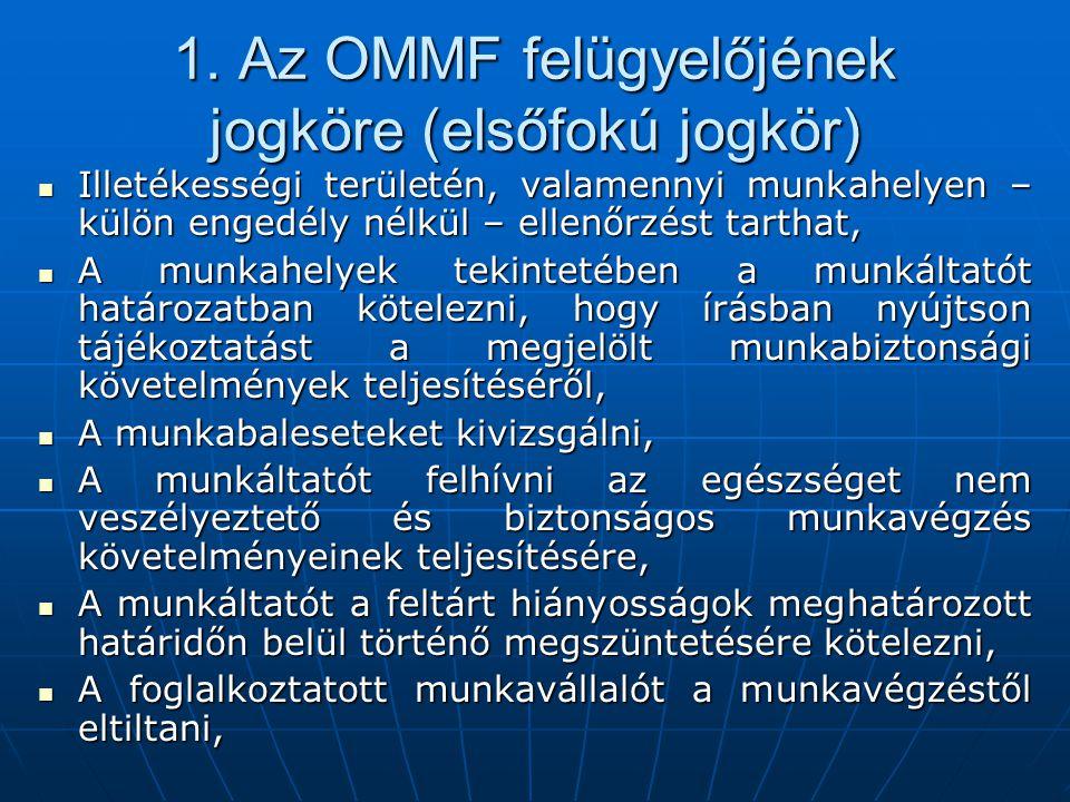 1. Az OMMF felügyelőjének jogköre (elsőfokú jogkör)  Illetékességi területén, valamennyi munkahelyen – külön engedély nélkül – ellenőrzést tarthat, 