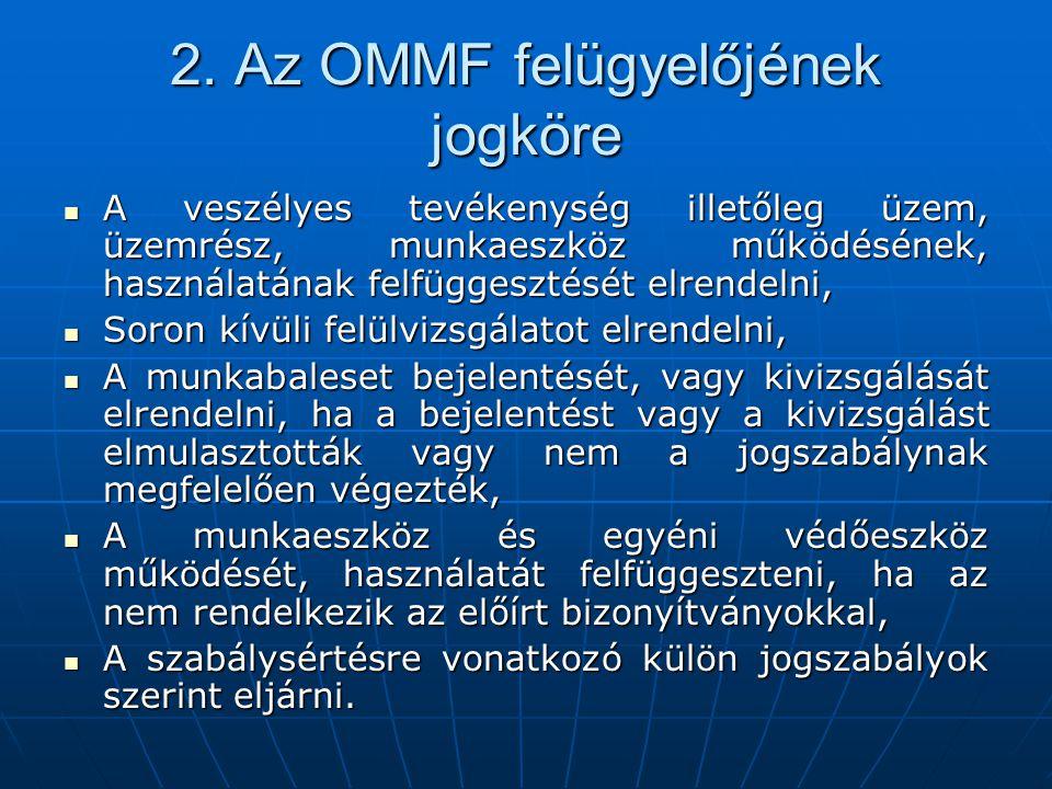 2. Az OMMF felügyelőjének jogköre  A veszélyes tevékenység illetőleg üzem, üzemrész, munkaeszköz működésének, használatának felfüggesztését elrendeln