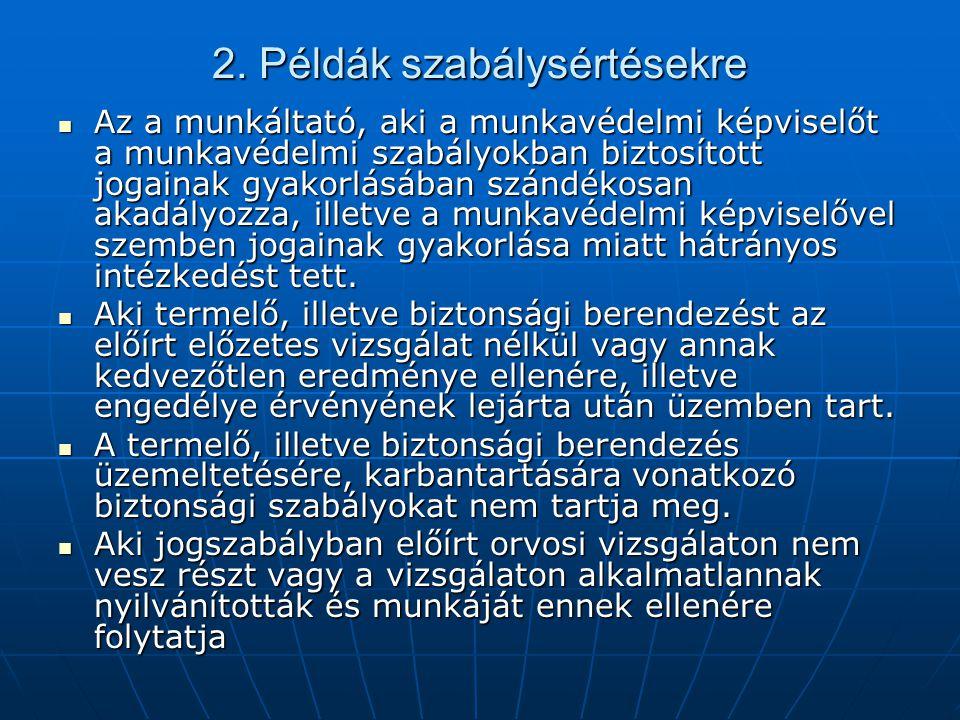 2. Példák szabálysértésekre  Az a munkáltató, aki a munkavédelmi képviselőt a munkavédelmi szabályokban biztosított jogainak gyakorlásában szándékosa