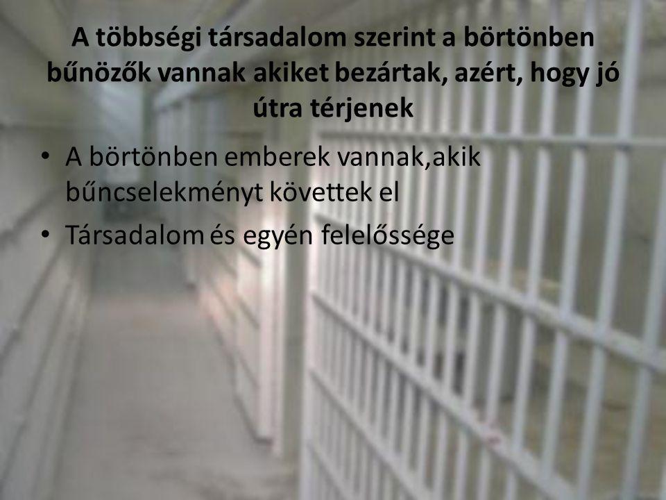 A többségi társadalom szerint a börtönben bűnözők vannak akiket bezártak, azért, hogy jó útra térjenek • A börtönben emberek vannak,akik bűncselekmény