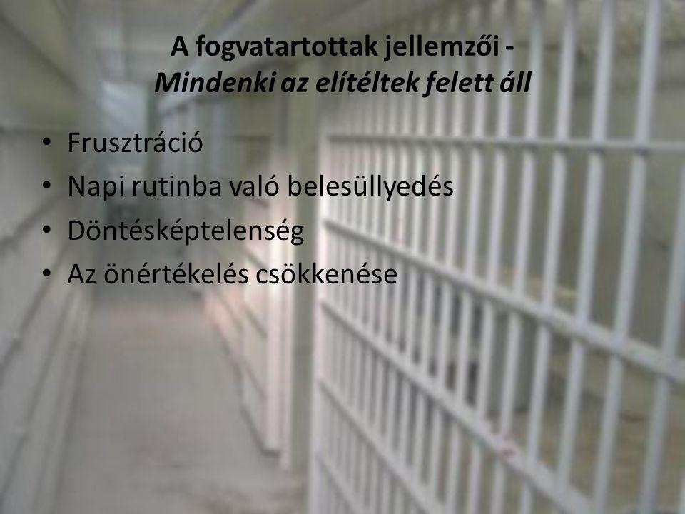 A fogvatartottak jellemzői - Mindenki az elítéltek felett áll • Frusztráció • Napi rutinba való belesüllyedés • Döntésképtelenség • Az önértékelés csö