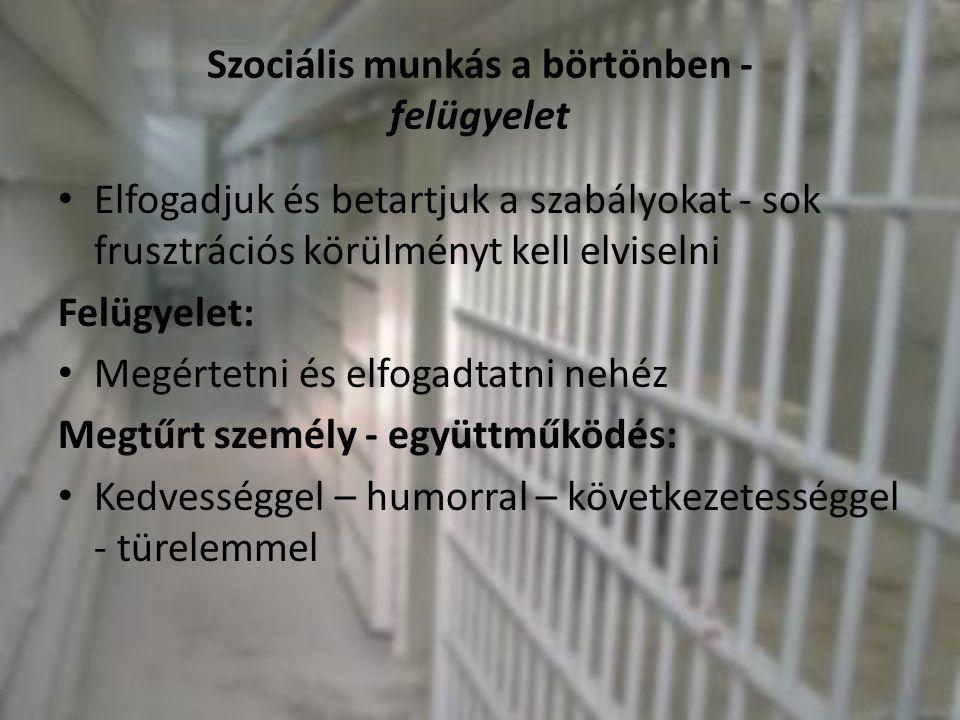 Szociális munkás a börtönben - felügyelet • Elfogadjuk és betartjuk a szabályokat - sok frusztrációs körülményt kell elviselni Felügyelet: • Megértetn