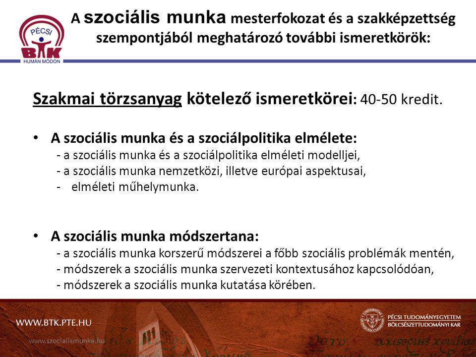 www.szocialismunka.hu A szociális munka mesterfokozat és a szakképzettség szempontjából meghatározó további ismeretkörök: Szakmai törzsanyag kötelező