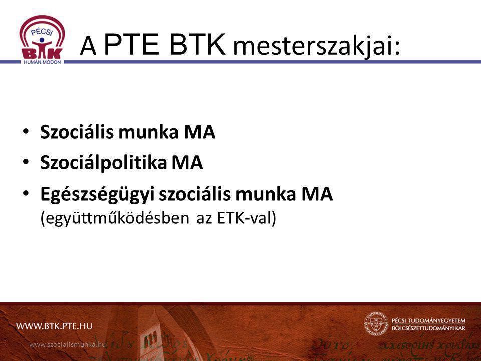 www.szocialismunka.hu A PTE BTK mesterszakjai: • Szociális munka MA • Szociálpolitika MA • Egészségügyi szociális munka MA (együttműködésben az ETK-va