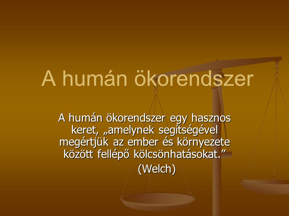 """A humán ökorendszer A humán ökorendszer egy hasznos keret, """"amelynek segítségével megértjük az ember és környezete között fellépő kölcsönhatásokat. (Welch) (Welch)"""