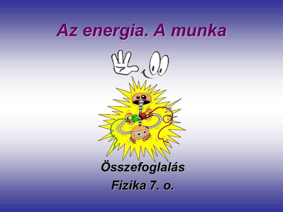 Az energia. A munka Összefoglalás Fizika 7. o.