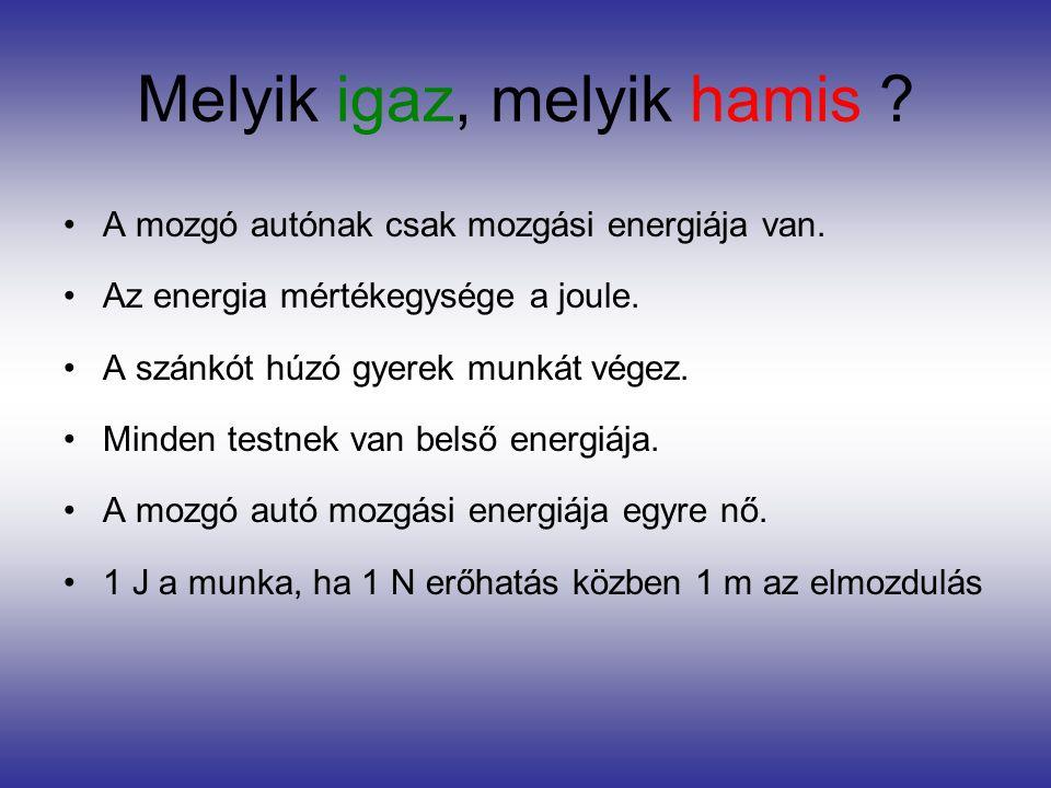 Melyik igaz, melyik hamis ? •A mozgó autónak csak mozgási energiája van. •Az energia mértékegysége a joule. •A szánkót húzó gyerek munkát végez. •Mind