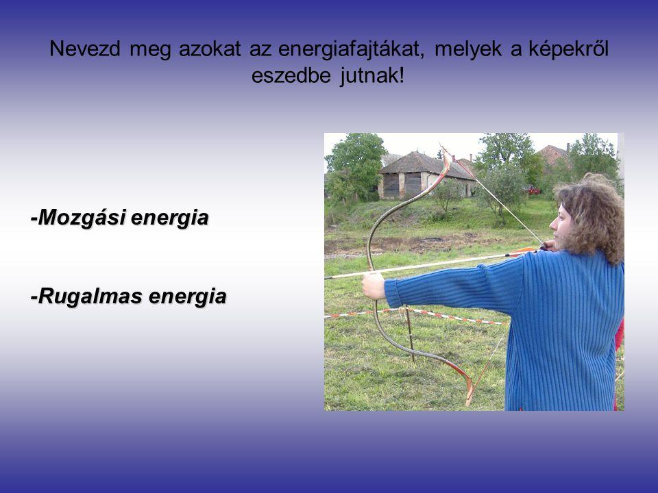 Nevezd meg azokat az energiafajtákat, melyek a képekről eszedbe jutnak! -Mozgási energia -Rugalmas energia