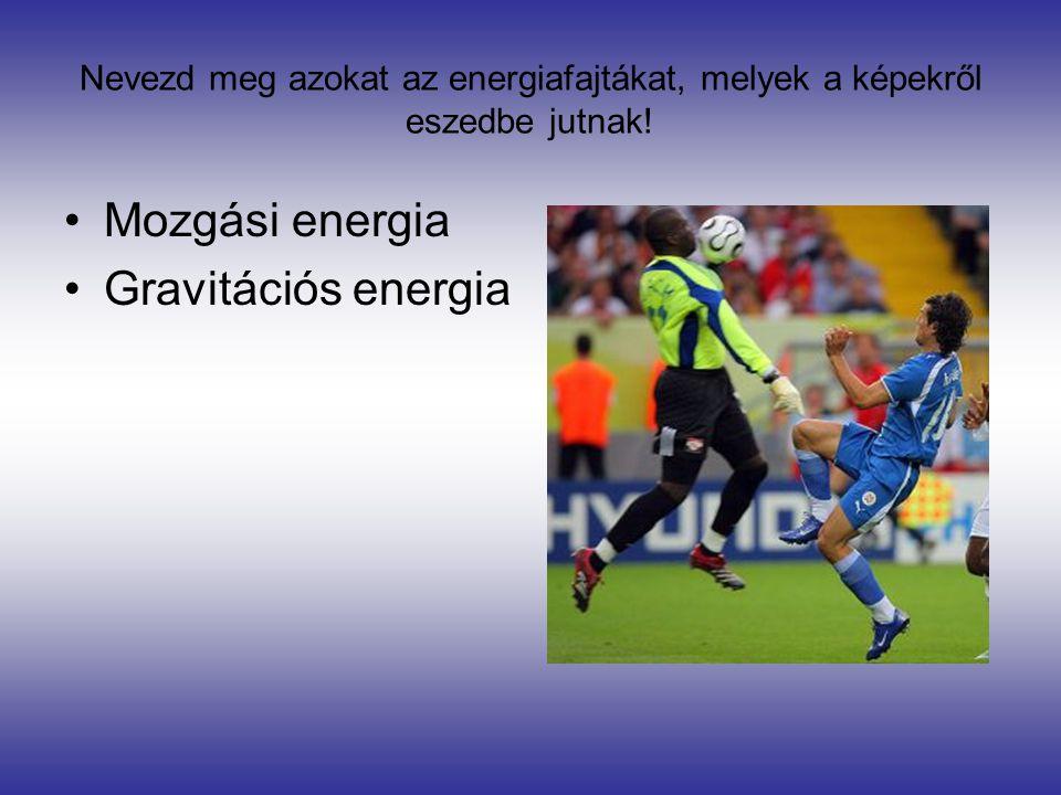 Nevezd meg azokat az energiafajtákat, melyek a képekről eszedbe jutnak! •Mozgási energia •Gravitációs energia