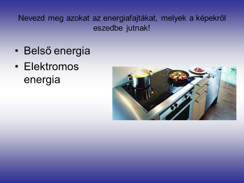 Nevezd meg azokat az energiafajtákat, melyek a képekről eszedbe jutnak! •Belső energia •Elektromos energia