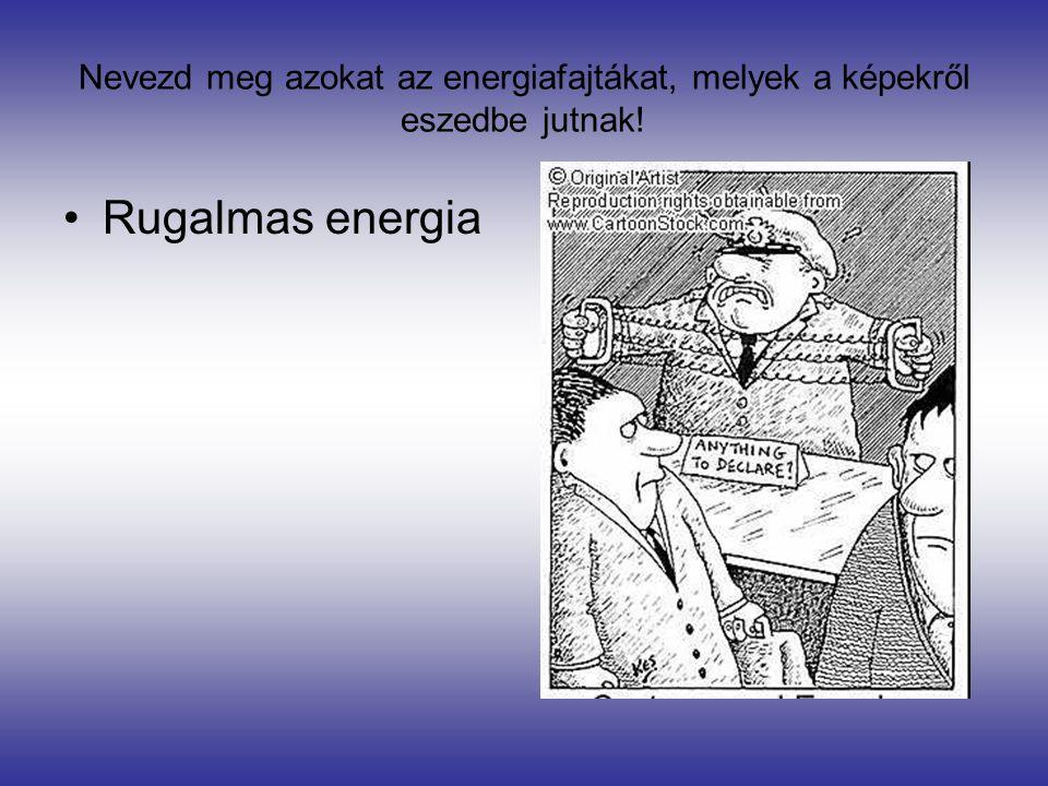 Nevezd meg azokat az energiafajtákat, melyek a képekről eszedbe jutnak! •Rugalmas energia