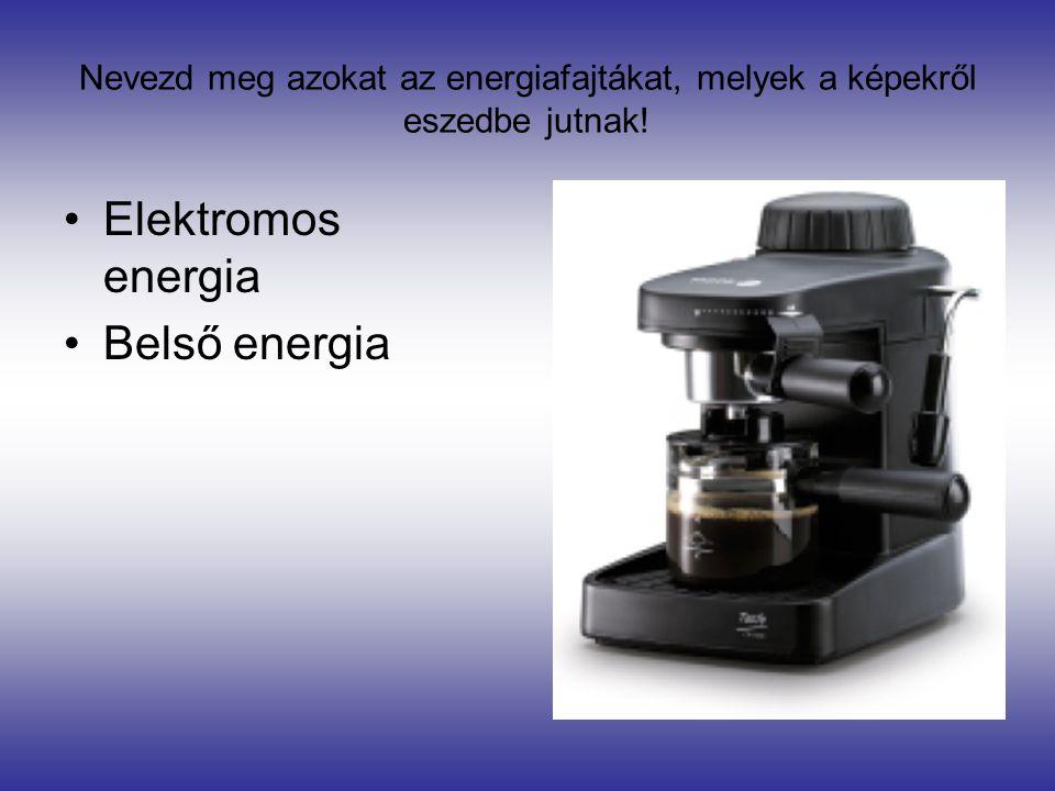 Nevezd meg azokat az energiafajtákat, melyek a képekről eszedbe jutnak! •Elektromos energia •Belső energia