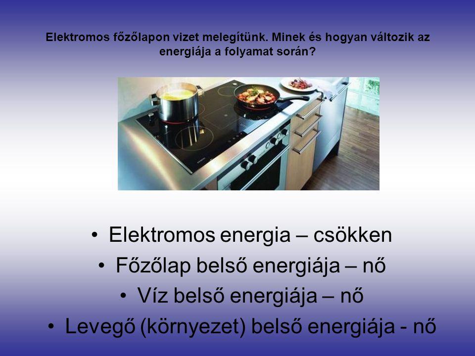 Elektromos főzőlapon vizet melegítünk. Minek és hogyan változik az energiája a folyamat során? •Elektromos energia – csökken •Főzőlap belső energiája