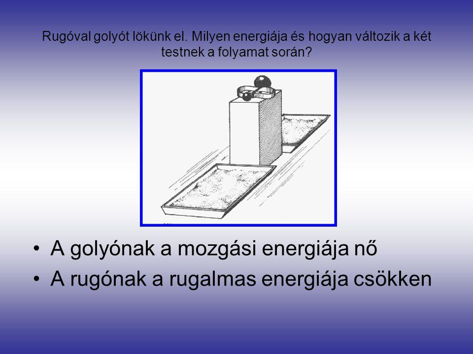 Rugóval golyót lökünk el. Milyen energiája és hogyan változik a két testnek a folyamat során? •A golyónak a mozgási energiája nő •A rugónak a rugalmas