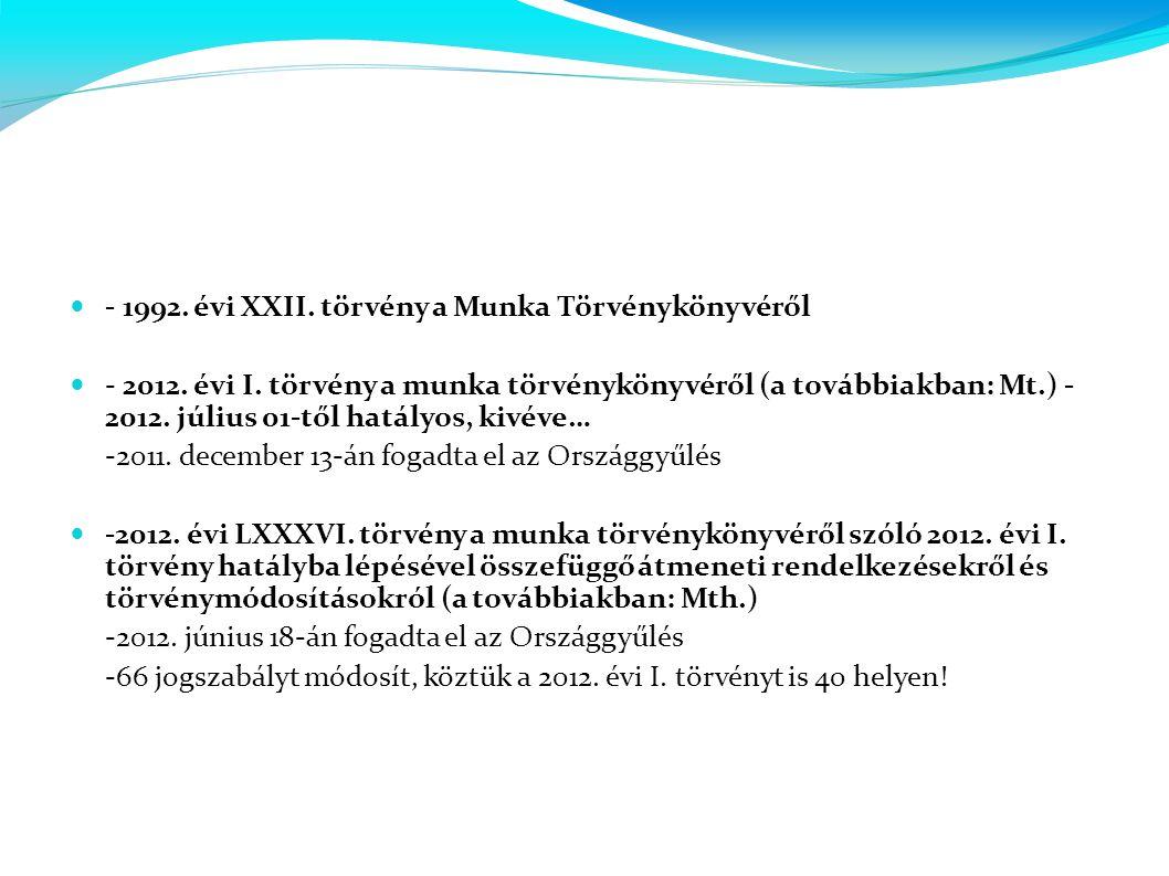  - 1992. évi XXII. törvény a Munka Törvénykönyvéről  - 2012. évi I. törvény a munka törvénykönyvéről (a továbbiakban: Mt.) - 2012. július 01-től hat