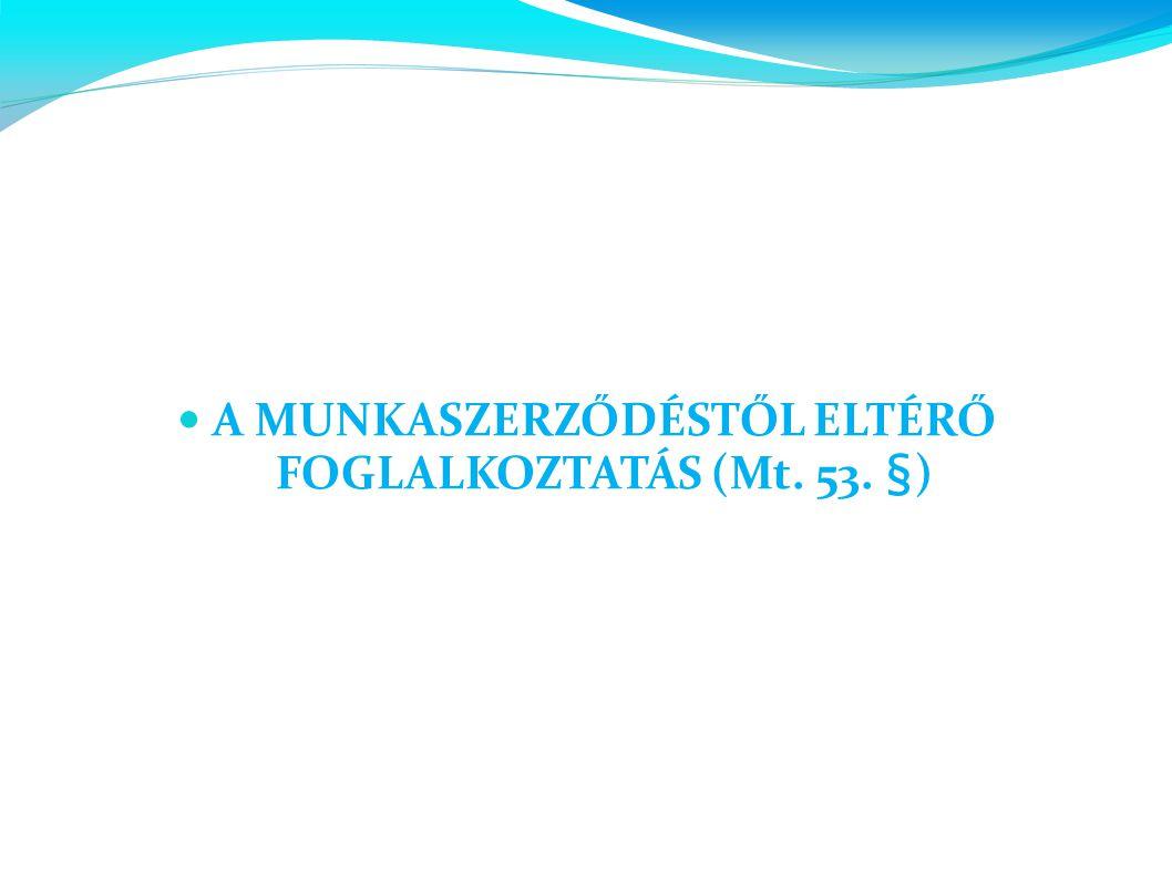  A MUNKASZERZŐDÉSTŐL ELTÉRŐ FOGLALKOZTATÁS (Mt. 53. §)