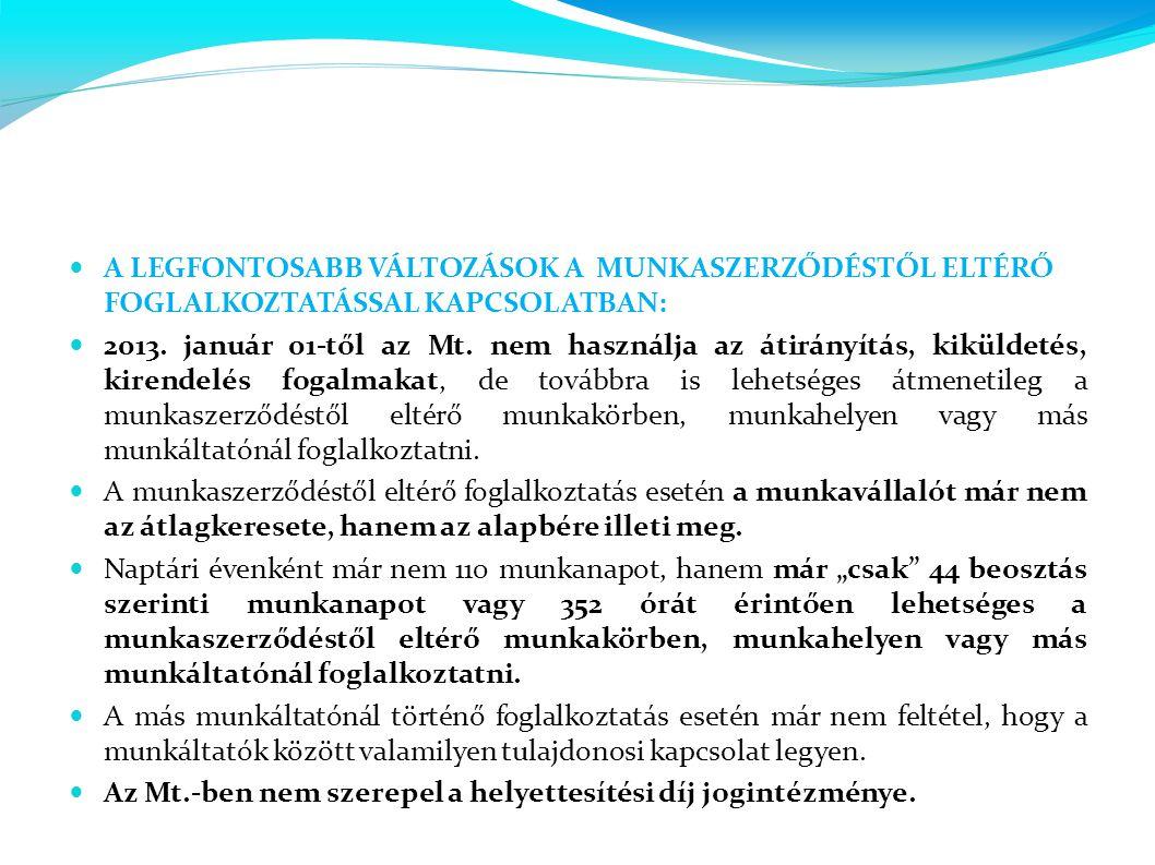  A LEGFONTOSABB VÁLTOZÁSOK A MUNKASZERZŐDÉSTŐL ELTÉRŐ FOGLALKOZTATÁSSAL KAPCSOLATBAN:  2013. január 01-től az Mt. nem használja az átirányítás, kikü
