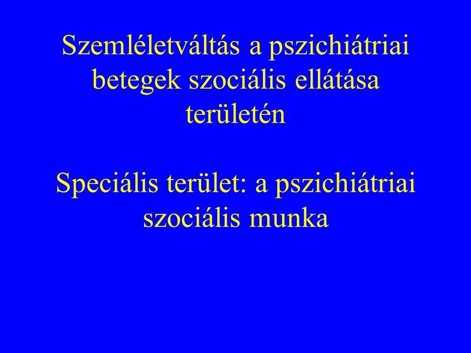 Szemléletváltás a pszichiátriai betegek szociális ellátása területén Speciális terület: a pszichiátriai szociális munka