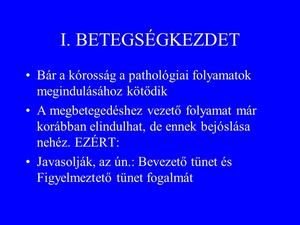 I. BETEGSÉGKEZDET •Bár a kórosság a pathológiai folyamatok megindulásához kötődik •A megbetegedéshez vezető folyamat már korábban elindulhat, de ennek