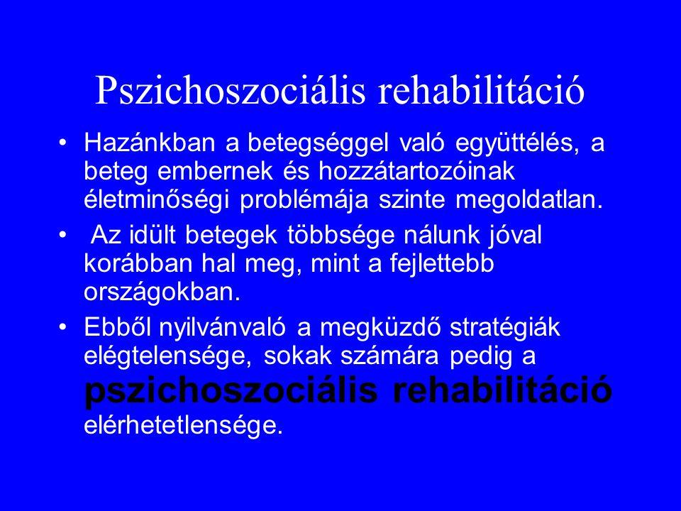 Pszichoszociális rehabilitáció •Hazánkban a betegséggel való együttélés, a beteg embernek és hozzátartozóinak életminőségi problémája szinte megoldatl