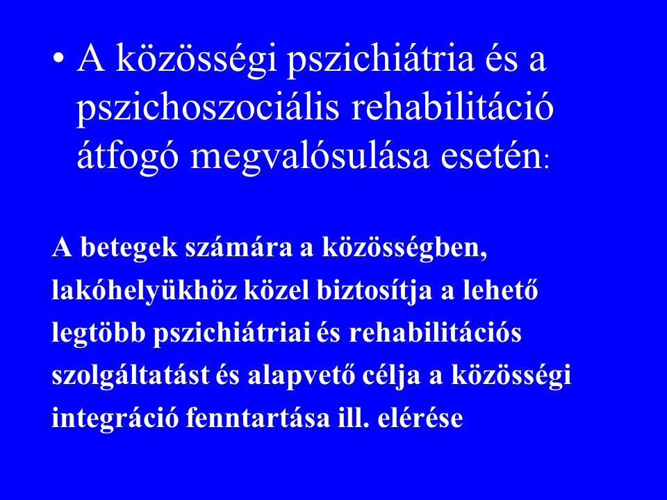 •A közösségi pszichiátria és a pszichoszociális rehabilitáció átfogó megvalósulása esetén : A betegek számára a közösségben, lakóhelyükhöz közel bizto