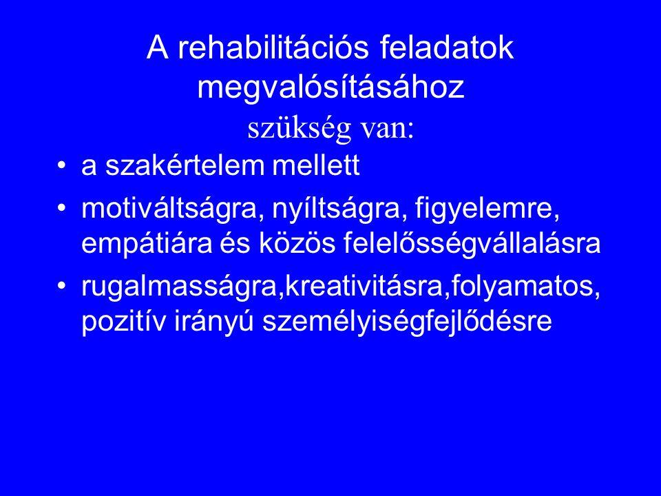 A rehabilitációs feladatok megvalósításához szükség van: •a szakértelem mellett •motiváltságra, nyíltságra, figyelemre, empátiára és közös felelősségv