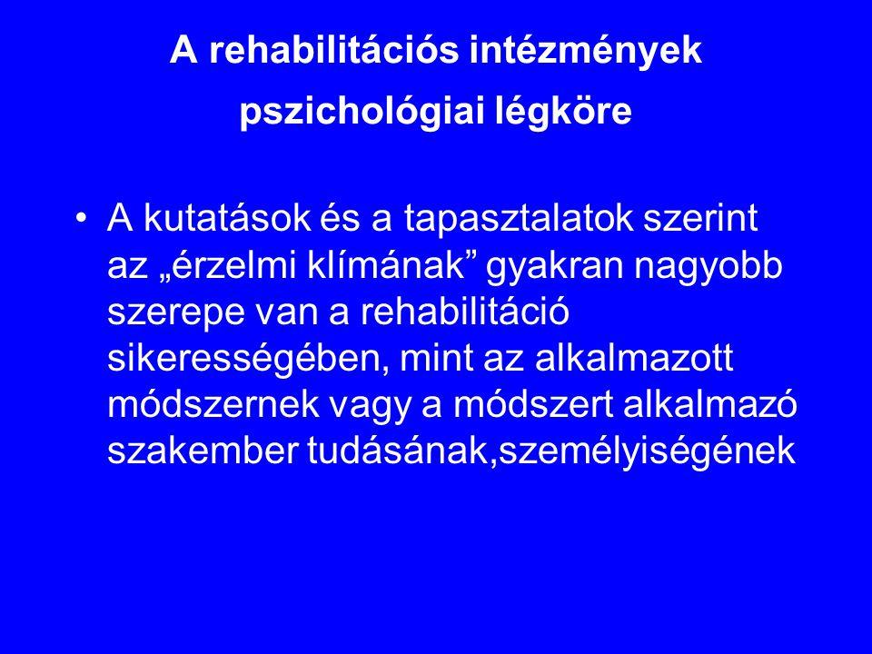 """A rehabilitációs intézmények pszichológiai légköre •A kutatások és a tapasztalatok szerint az """"érzelmi klímának"""" gyakran nagyobb szerepe van a rehabil"""
