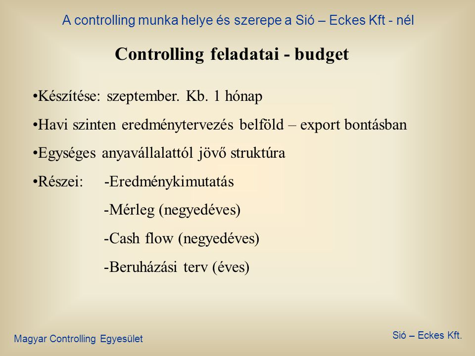 A controlling munka helye és szerepe a Sió – Eckes Kft - nél Magyar Controlling Egyesület Sió – Eckes Kft. Controlling feladatai •Budget •Reporting •S