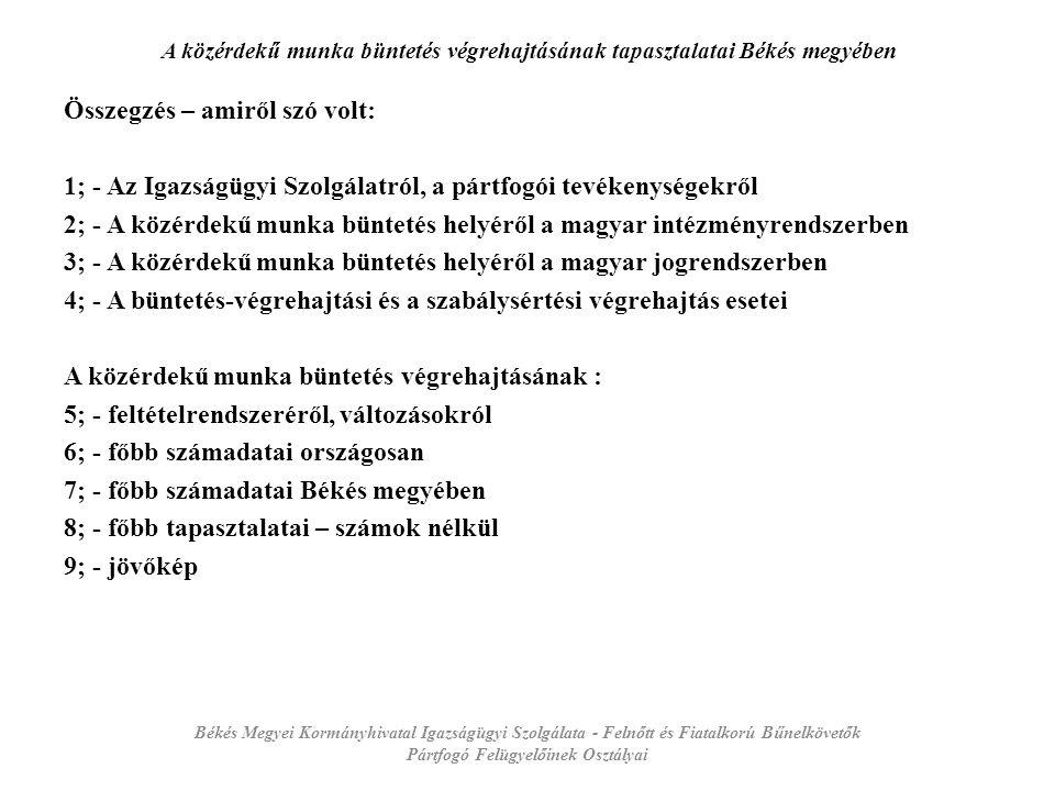 A közérdekű munka büntetés végrehajtásának tapasztalatai Békés megyében Összegzés – amiről szó volt: 1; - Az Igazságügyi Szolgálatról, a pártfogói tevékenységekről 2; - A közérdekű munka büntetés helyéről a magyar intézményrendszerben 3; - A közérdekű munka büntetés helyéről a magyar jogrendszerben 4; - A büntetés-végrehajtási és a szabálysértési végrehajtás esetei A közérdekű munka büntetés végrehajtásának : 5; - feltételrendszeréről, változásokról 6; - főbb számadatai országosan 7; - főbb számadatai Békés megyében 8; - főbb tapasztalatai – számok nélkül 9; - jövőkép Békés Megyei Kormányhivatal Igazságügyi Szolgálata - Felnőtt és Fiatalkorú Bűnelkövetők Pártfogó Felügyelőinek Osztályai