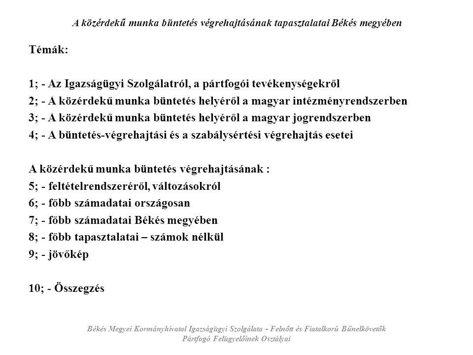 A közérdekű munka büntetés végrehajtásának tapasztalatai Békés megyében Témák: 1; - Az Igazságügyi Szolgálatról, a pártfogói tevékenységekről 2; - A közérdekű munka büntetés helyéről a magyar intézményrendszerben 3; - A közérdekű munka büntetés helyéről a magyar jogrendszerben 4; - A büntetés-végrehajtási és a szabálysértési végrehajtás esetei A közérdekű munka büntetés végrehajtásának : 5; - feltételrendszeréről, változásokról 6; - főbb számadatai országosan 7; - főbb számadatai Békés megyében 8; - főbb tapasztalatai – számok nélkül 9; - jövőkép 10; - Összegzés Békés Megyei Kormányhivatal Igazságügyi Szolgálata - Felnőtt és Fiatalkorú Bűnelkövetők Pártfogó Felügyelőinek Osztályai