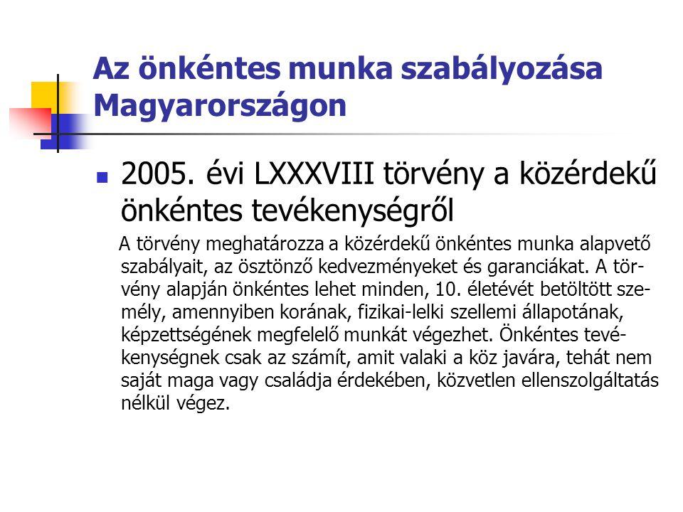 Az önkéntes munka szabályozása Magyarországon  2005. évi LXXXVIII törvény a közérdekű önkéntes tevékenységről A törvény meghatározza a közérdekű önké