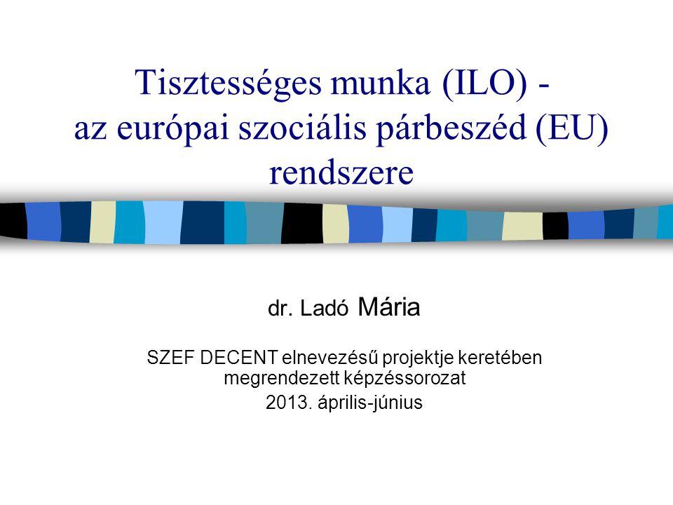 Tisztességes munka (ILO) - az európai szociális párbeszéd (EU) rendszere dr.
