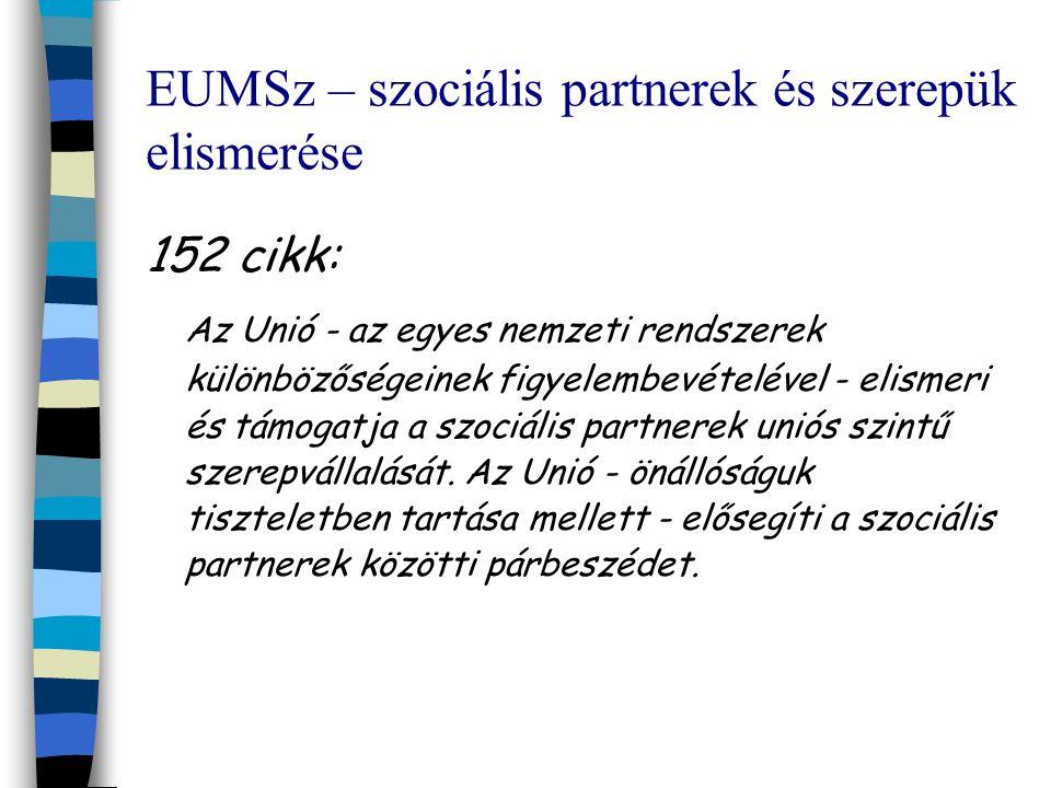 EUMSz – szociális partnerek és szerepük elismerése 152 cikk: Az Unió - az egyes nemzeti rendszerek különbözőségeinek figyelembevételével - elismeri és támogatja a szociális partnerek uniós szintű szerepvállalását.