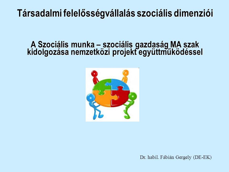 Társadalmi felelősségvállalás szociális dimenziói A Szociális munka – szociális gazdaság MA szak kidolgozása nemzetközi projekt együttműködéssel Dr. h