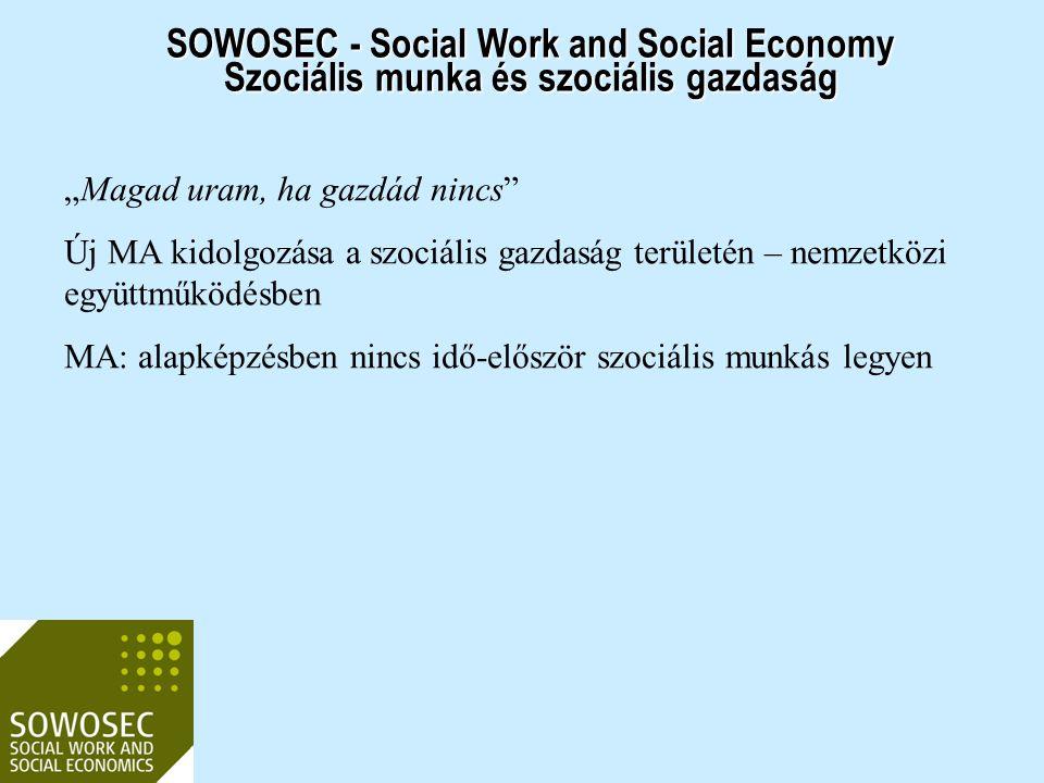 """SOWOSEC - Social Work and Social Economy Szociális munka és szociális gazdaság """"Magad uram, ha gazdád nincs"""" Új MA kidolgozása a szociális gazdaság te"""