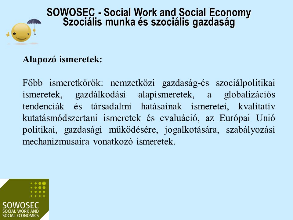 SOWOSEC - Social Work and Social Economy Szociális munka és szociális gazdaság Alapozó ismeretek: Főbb ismeretkörök: nemzetközi gazdaság-és szociálpol