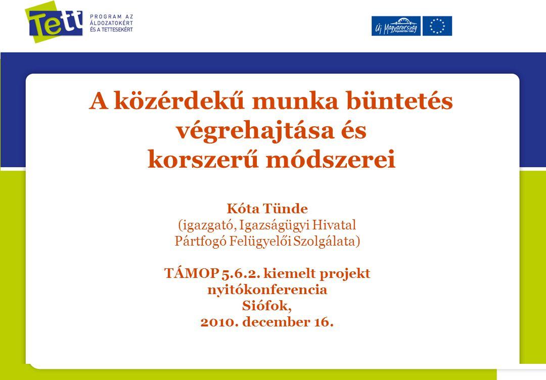 A közérdekű munka büntetés végrehajtása és korszerű módszerei Kóta Tünde (igazgató, Igazságügyi Hivatal Pártfogó Felügyelői Szolgálata) TÁMOP 5.6.2.